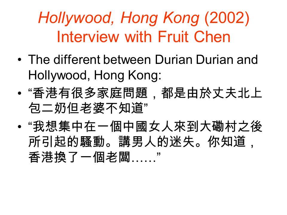 Hollywood, Hong Kong (2002) 這次我不想以寫實風格去處理 SEX AND FANTASY: 可能有人以為我將大磡村與 荷裏活廣場扯在一起,是想講貧與富,其實不是, 我反而將『性』放在首位 是關於 fantasy :男對女的 fantasy ,女方又對外 面世界心存幻想。 WITHOUT/LOSING A MOTHER FIGURE IN HIS FILMS: 我的主題是沒有母親,全片唯一名正言順 的母親是那頭豬。片中的男子都渴求母親,於是 他們都將目光投到周迅身上去,我覺得這正是香 港男性面對的處境,你在影評上也指出過香港電 影中盡是長不大的男孩子,原因正在於 : 就算你是 成年人,其實也在四處尋找母愛。