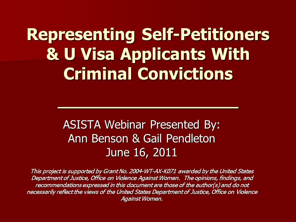 Representing Self-Petitioners & U Visa Applicants With Criminal Convictions _______________ ASISTA Webinar Presented By: Ann Benson & Gail Pendleton June 16, 2011 This project is supported by Grant No.