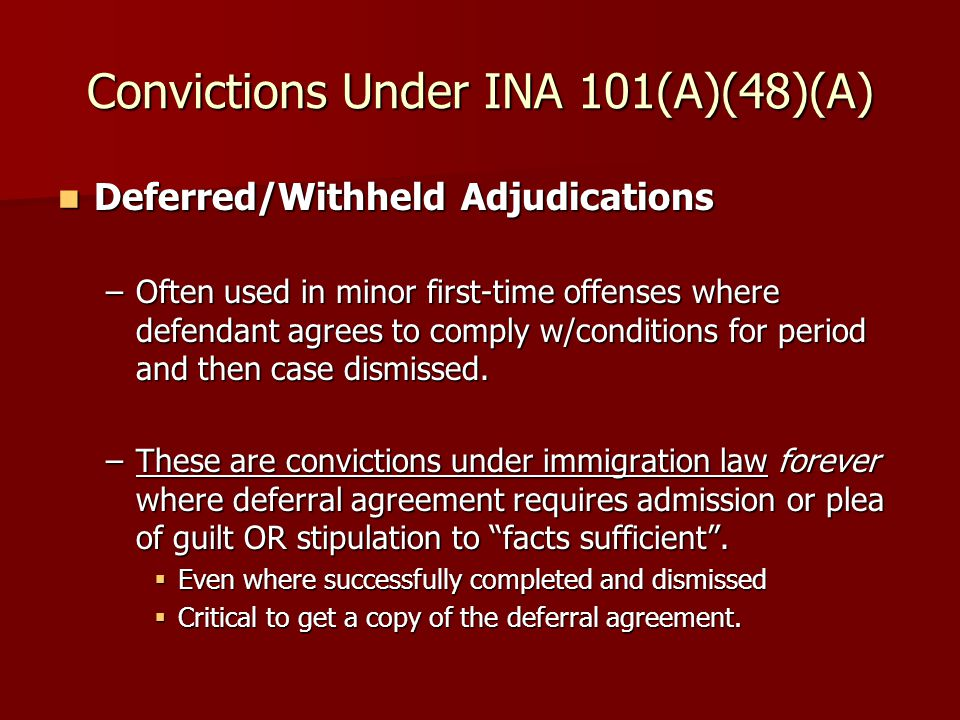 Convictions Under INA 101(A)(48)(A) Deferred/Withheld Adjudications Deferred/Withheld Adjudications –Often used in minor first-time offenses where defendant agrees to comply w/conditions for period and then case dismissed.
