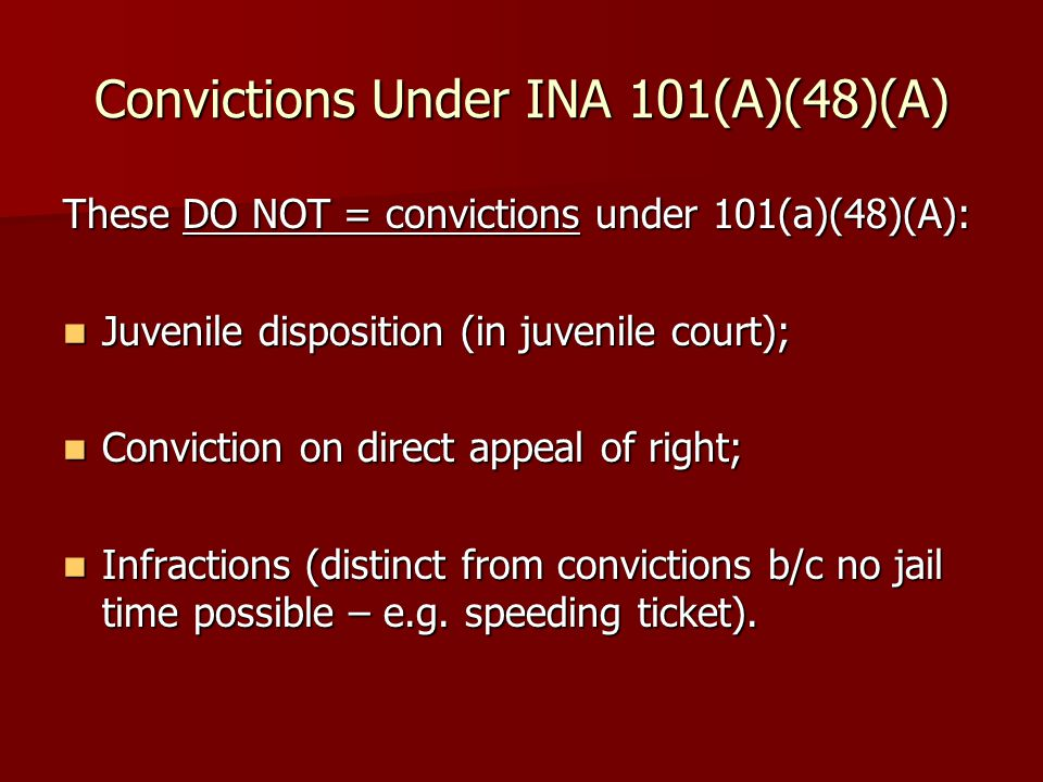 Convictions Under INA 101(A)(48)(A) These DO NOT = convictions under 101(a)(48)(A): Juvenile disposition (in juvenile court); Juvenile disposition (in juvenile court); Conviction on direct appeal of right; Conviction on direct appeal of right; Infractions (distinct from convictions b/c no jail time possible – e.g.