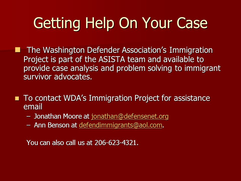 Getting Help On Your Case The Washington Defender Association's Immigration Project is part of the ASISTA team and available to provide case analysis and problem solving to immigrant survivor advocates.