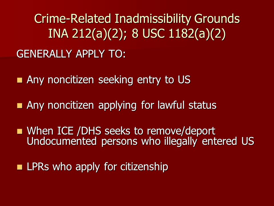Crime-Related Inadmissibility Grounds INA 212(a)(2); 8 USC 1182(a)(2) GENERALLY APPLY TO: Any noncitizen seeking entry to US Any noncitizen seeking entry to US Any noncitizen applying for lawful status Any noncitizen applying for lawful status When ICE /DHS seeks to remove/deport Undocumented persons who illegally entered US When ICE /DHS seeks to remove/deport Undocumented persons who illegally entered US LPRs who apply for citizenship LPRs who apply for citizenship