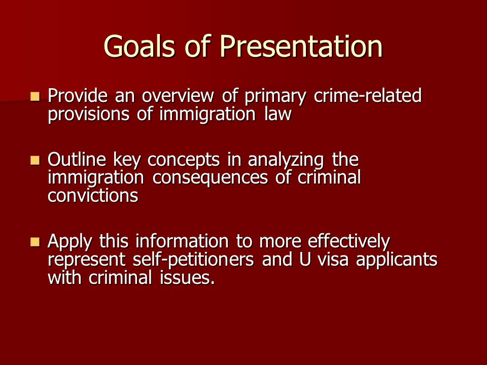 Goals of Presentation Provide an overview of primary crime-related provisions of immigration law Provide an overview of primary crime-related provisions of immigration law Outline key concepts in analyzing the immigration consequences of criminal convictions Outline key concepts in analyzing the immigration consequences of criminal convictions Apply this information to more effectively represent self-petitioners and U visa applicants with criminal issues.