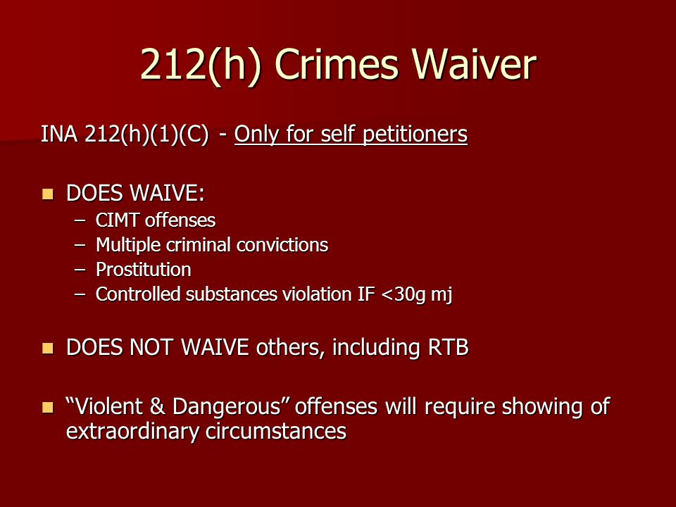 212(h) Crimes Waiver INA 212(h)(1)(C) - Only for self petitioners DOES WAIVE: DOES WAIVE: –CIMT offenses –Multiple criminal convictions –Prostitution –Controlled substances violation IF <30g mj DOES NOT WAIVE others, including RTB DOES NOT WAIVE others, including RTB Violent & Dangerous offenses will require showing of extraordinary circumstances Violent & Dangerous offenses will require showing of extraordinary circumstances