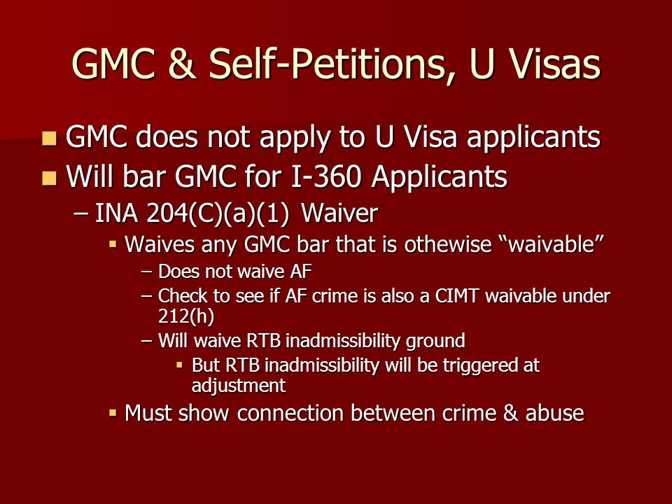 GMC & Self-Petitions, U Visas GMC does not apply to U Visa applicants GMC does not apply to U Visa applicants Will bar GMC for I-360 Applicants Will bar GMC for I-360 Applicants –INA 204(C)(a)(1) Waiver  Waives any GMC bar that is othewise waivable –Does not waive AF –Check to see if AF crime is also a CIMT waivable under 212(h) –Will waive RTB inadmissibility ground  But RTB inadmissibility will be triggered at adjustment  Must show connection between crime & abuse
