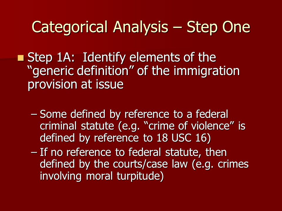 Categorical Analysis – Step One Step 1A: Identify elements of the generic definition of the immigration provision at issue Step 1A: Identify elements of the generic definition of the immigration provision at issue –Some defined by reference to a federal criminal statute (e.g.