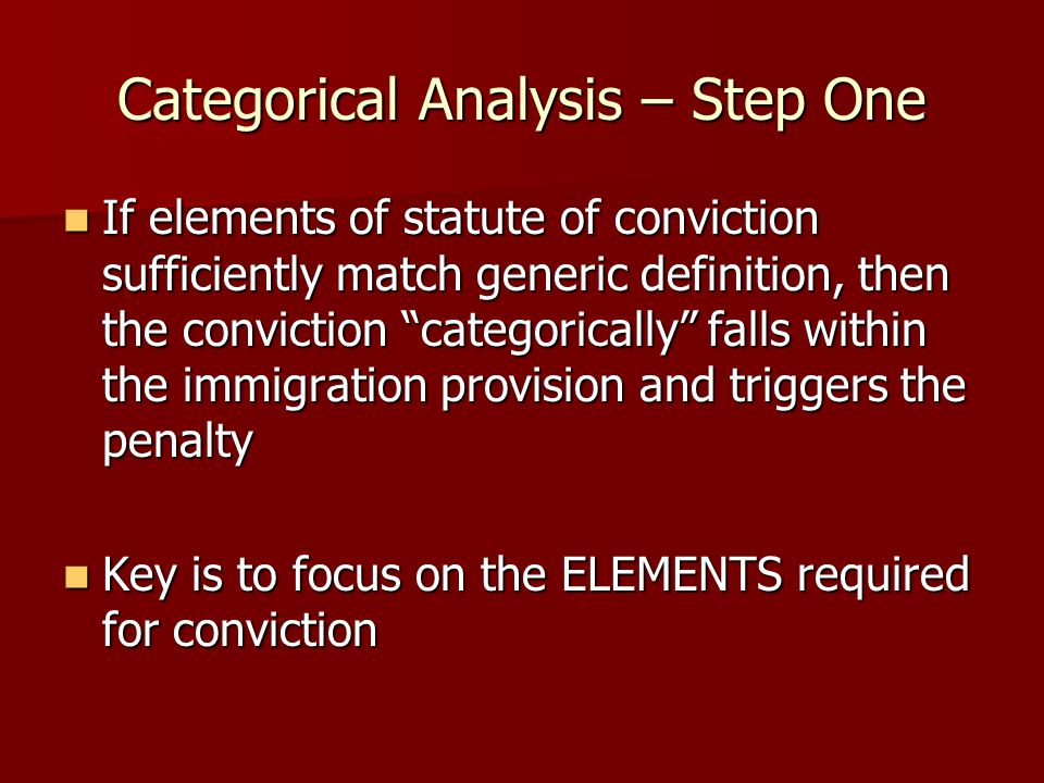 Categorical Analysis – Step One If elements of statute of conviction sufficiently match generic definition, then the conviction categorically falls within the immigration provision and triggers the penalty If elements of statute of conviction sufficiently match generic definition, then the conviction categorically falls within the immigration provision and triggers the penalty Key is to focus on the ELEMENTS required for conviction Key is to focus on the ELEMENTS required for conviction