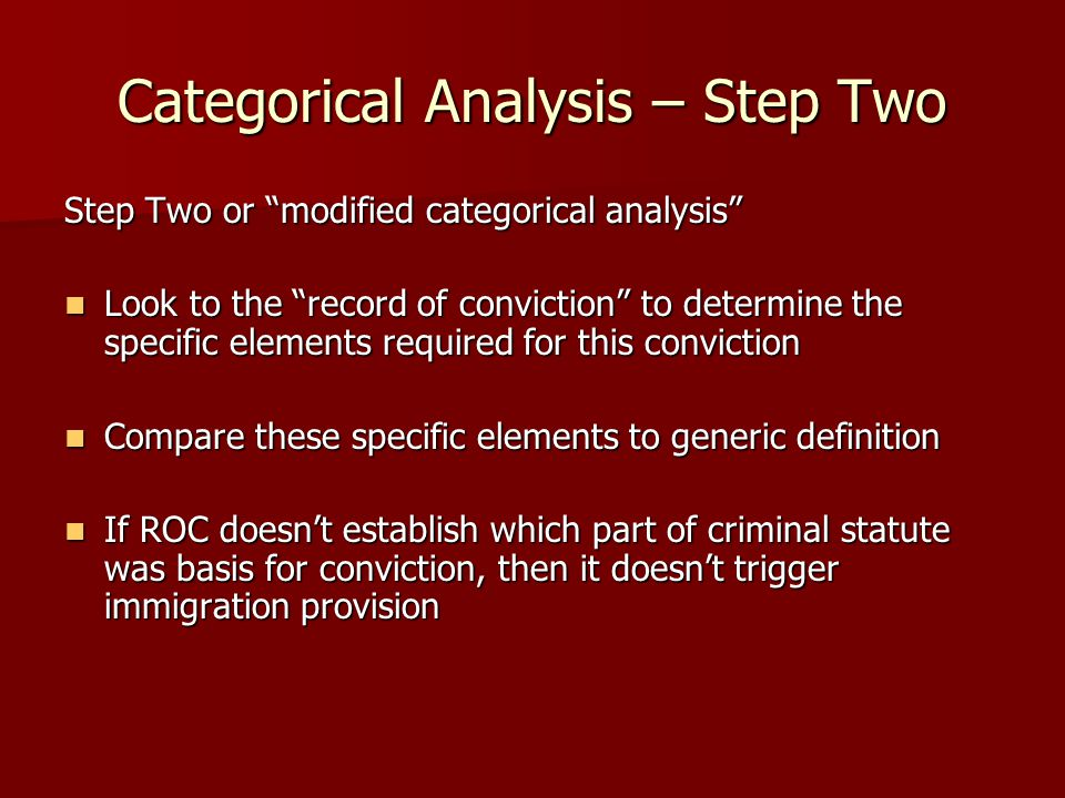 Categorical Analysis – Step Two Step Two or modified categorical analysis Look to the record of conviction to determine the specific elements required for this conviction Look to the record of conviction to determine the specific elements required for this conviction Compare these specific elements to generic definition Compare these specific elements to generic definition If ROC doesn't establish which part of criminal statute was basis for conviction, then it doesn't trigger immigration provision If ROC doesn't establish which part of criminal statute was basis for conviction, then it doesn't trigger immigration provision