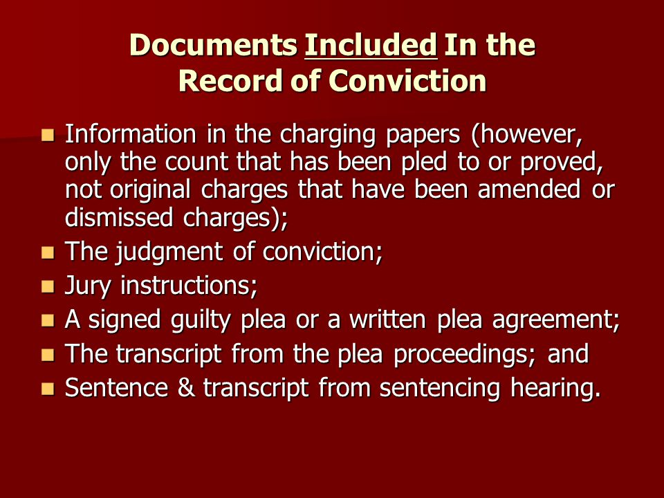 Documents Included In the Record of Conviction Information in the charging papers (however, only the count that has been pled to or proved, not original charges that have been amended or dismissed charges); Information in the charging papers (however, only the count that has been pled to or proved, not original charges that have been amended or dismissed charges); The judgment of conviction; The judgment of conviction; Jury instructions; Jury instructions; A signed guilty plea or a written plea agreement; A signed guilty plea or a written plea agreement; The transcript from the plea proceedings; and The transcript from the plea proceedings; and Sentence & transcript from sentencing hearing.