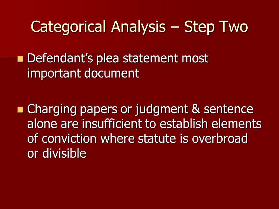 Categorical Analysis – Step Two Defendant's plea statement most important document Defendant's plea statement most important document Charging papers or judgment & sentence alone are insufficient to establish elements of conviction where statute is overbroad or divisible Charging papers or judgment & sentence alone are insufficient to establish elements of conviction where statute is overbroad or divisible