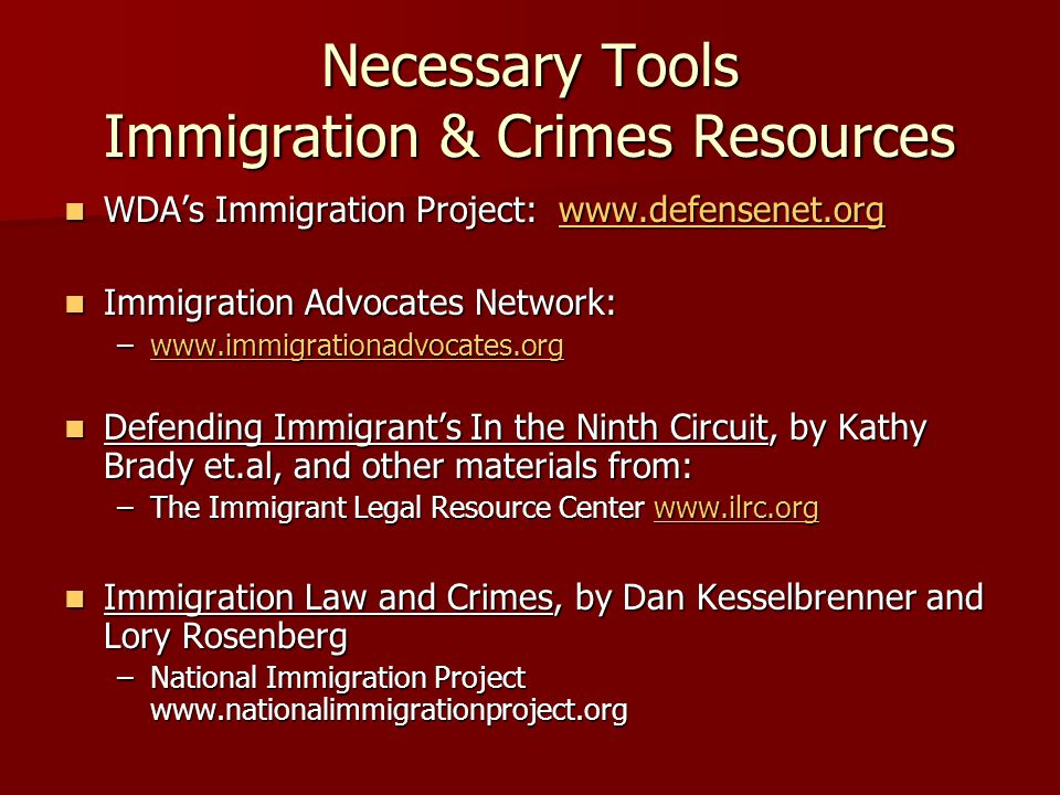 Necessary Tools Immigration & Crimes Resources WDA's Immigration Project: www.defensenet.org WDA's Immigration Project: www.defensenet.orgwww.defensenet.org Immigration Advocates Network: Immigration Advocates Network: –www.immigrationadvocates.org www.immigrationadvocates.org Defending Immigrant's In the Ninth Circuit, by Kathy Brady et.al, and other materials from: Defending Immigrant's In the Ninth Circuit, by Kathy Brady et.al, and other materials from: –The Immigrant Legal Resource Center www.ilrc.org www.ilrc.org Immigration Law and Crimes, by Dan Kesselbrenner and Lory Rosenberg Immigration Law and Crimes, by Dan Kesselbrenner and Lory Rosenberg –National Immigration Project www.nationalimmigrationproject.org