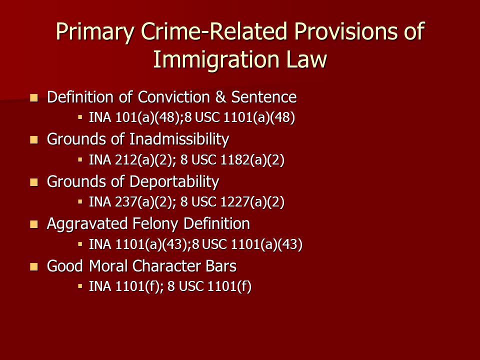 Primary Crime-Related Provisions of Immigration Law Definition of Conviction & Sentence Definition of Conviction & Sentence  INA 101(a)(48);8 USC 1101(a)(48) Grounds of Inadmissibility Grounds of Inadmissibility  INA 212(a)(2); 8 USC 1182(a)(2) Grounds of Deportability Grounds of Deportability  INA 237(a)(2); 8 USC 1227(a)(2) Aggravated Felony Definition Aggravated Felony Definition  INA 1101(a)(43);8 USC 1101(a)(43) Good Moral Character Bars Good Moral Character Bars  INA 1101(f); 8 USC 1101(f)