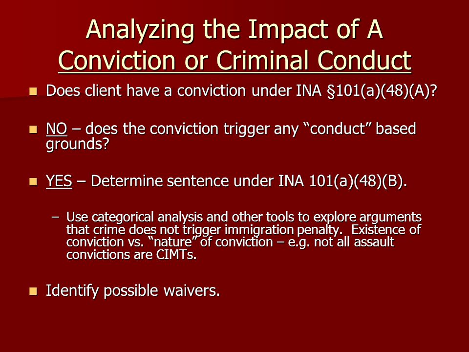 Analyzing the Impact of A Conviction or Criminal Conduct Does client have a conviction under INA §101(a)(48)(A).