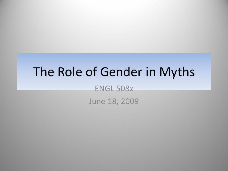 The Role of Gender in Myths ENGL 508x June 18, 2009