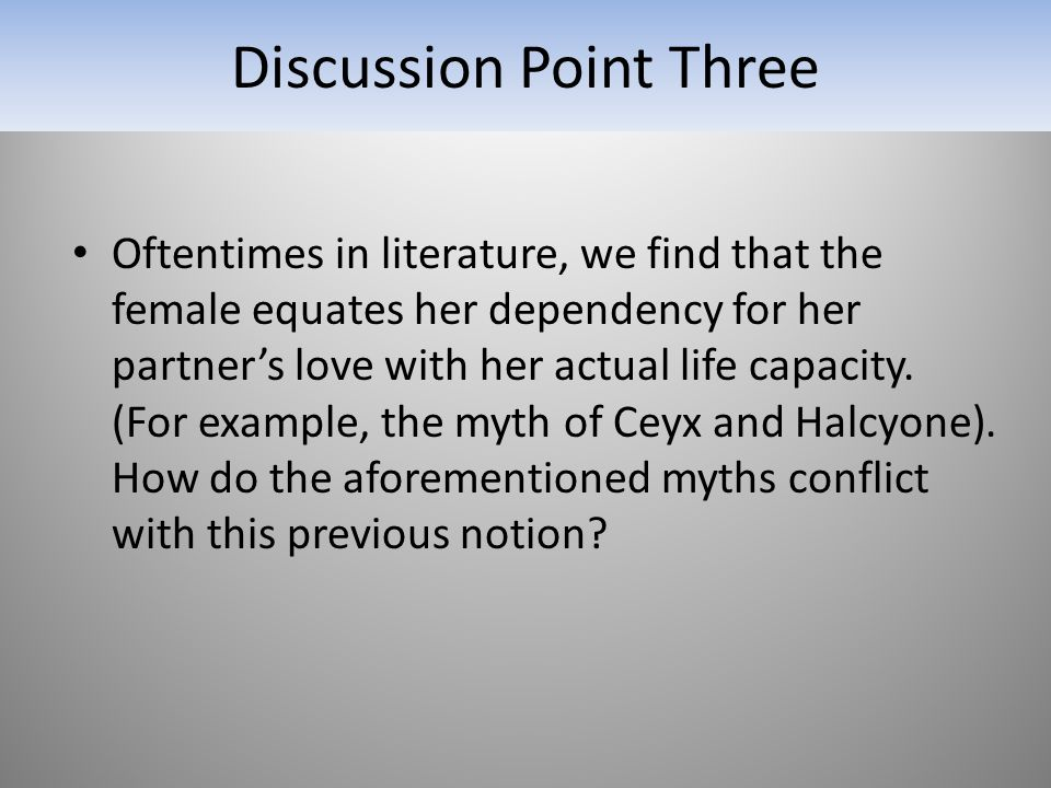 Discussion Point Three Oftentimes in literature, we find that the female equates her dependency for her partner's love with her actual life capacity.