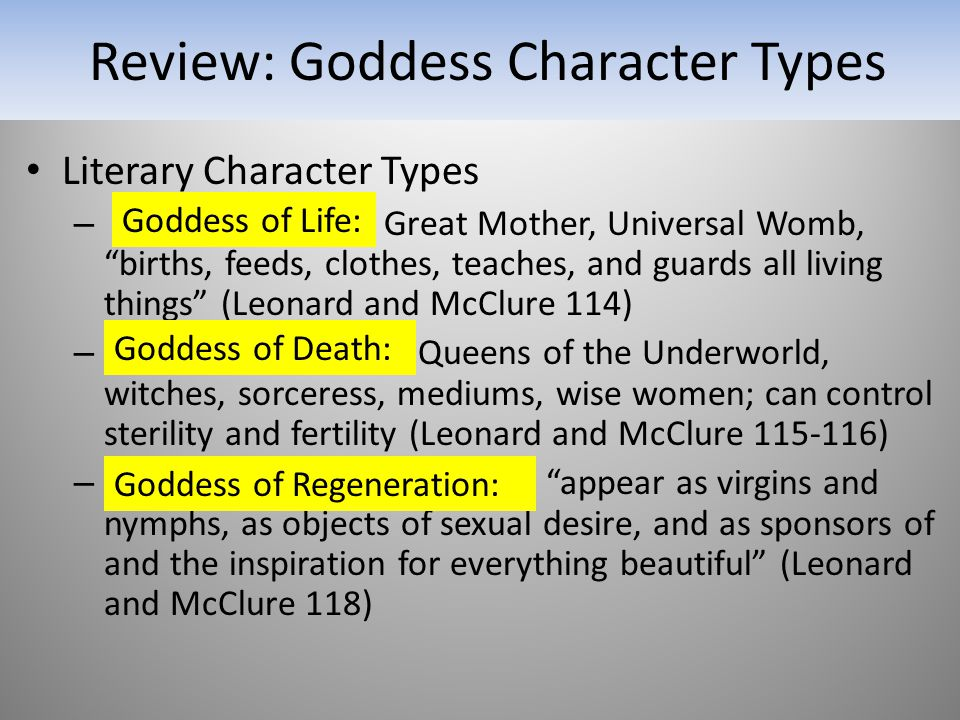 Review: Goddess Character Types Literary Character Types – Great Mother, Universal Womb, births, feeds, clothes, teaches, and guards all living things (Leonard and McClure 114) – Queens of the Underworld, witches, sorceress, mediums, wise women; can control sterility and fertility (Leonard and McClure 115-116) – appear as virgins and nymphs, as objects of sexual desire, and as sponsors of and the inspiration for everything beautiful (Leonard and McClure 118) Goddess of Life: Goddess of Death: Goddess of Regeneration: