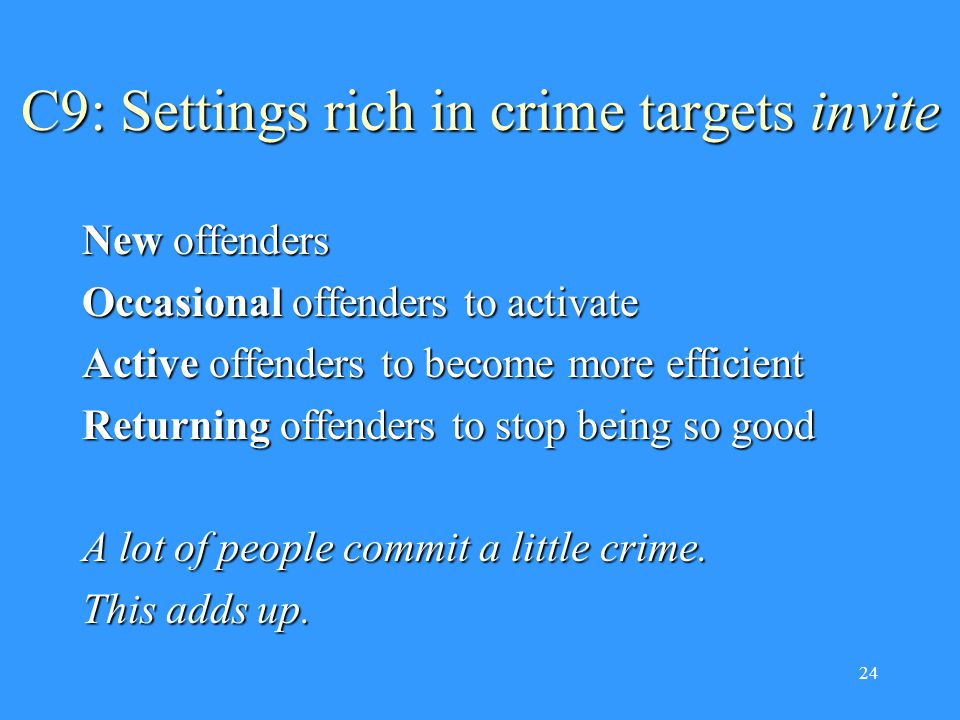 24 C9: Settings rich in crime targets invite New offenders Occasional offenders to activate Active offenders to become more efficient Returning offenders to stop being so good A lot of people commit a little crime.