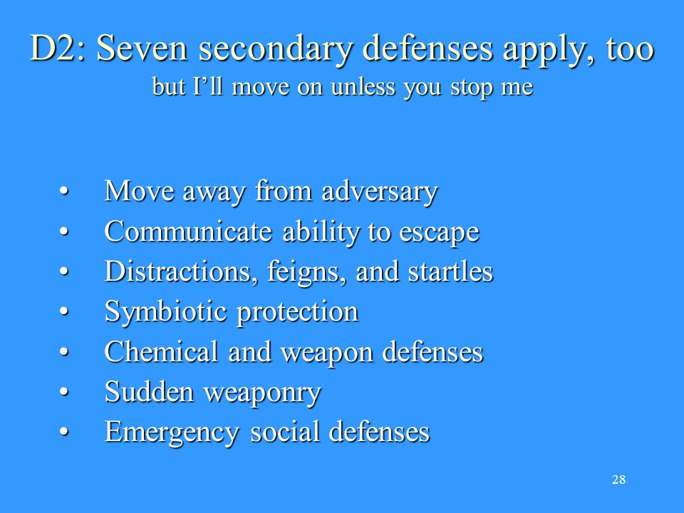 28 D2: Seven secondary defenses apply, too but I'll move on unless you stop me Move away from adversaryMove away from adversary Communicate ability to escapeCommunicate ability to escape Distractions, feigns, and startlesDistractions, feigns, and startles Symbiotic protectionSymbiotic protection Chemical and weapon defensesChemical and weapon defenses Sudden weaponrySudden weaponry Emergency social defensesEmergency social defenses