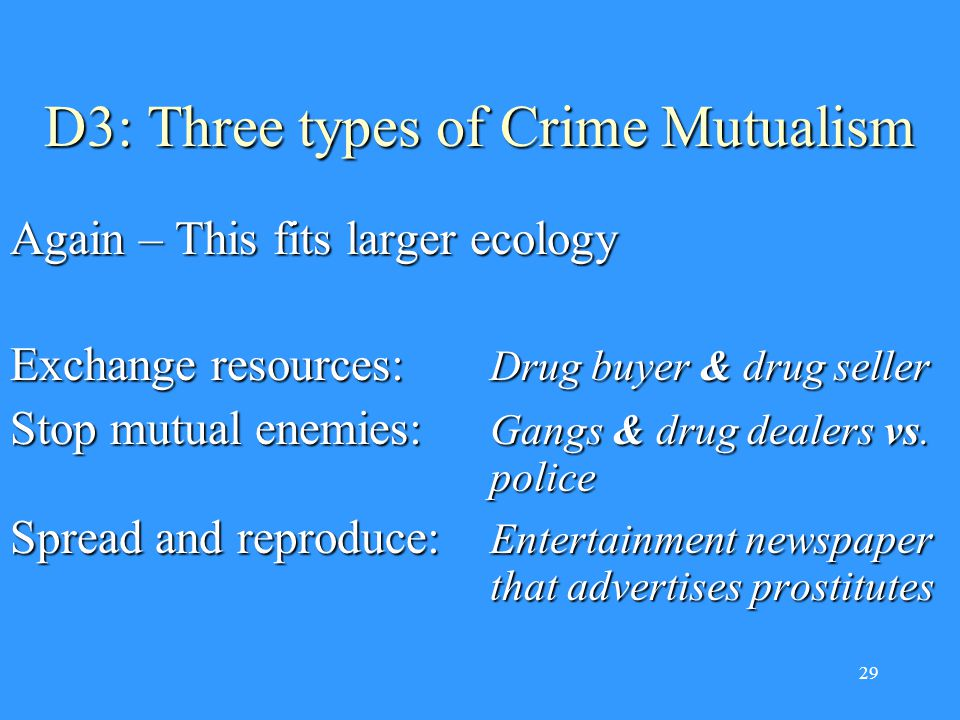 29 D3: Three types of Crime Mutualism Again – This fits larger ecology Exchange resources: Drug buyer & drug seller Stop mutual enemies: Gangs & drug dealers vs.