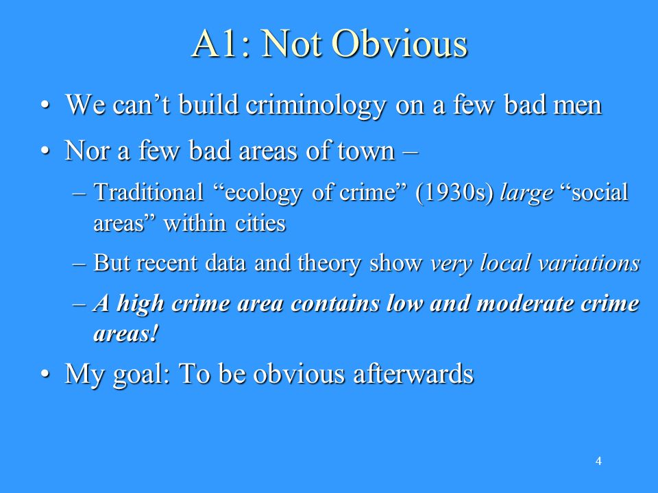 4 A1: Not Obvious We can't build criminology on a few bad menWe can't build criminology on a few bad men Nor a few bad areas of town –Nor a few bad areas of town – –Traditional ecology of crime (1930s) large social areas within cities –But recent data and theory show very local variations –A high crime area contains low and moderate crime areas.