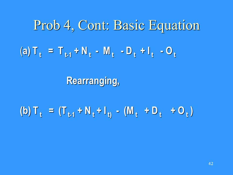 42 Prob 4, Cont: Basic Equation ( a) T t = T t-1 + N t - M t - D t + I t - O t Rearranging, (b) T t = (T t-1 + N t + I t) - (M t + D t + O t )