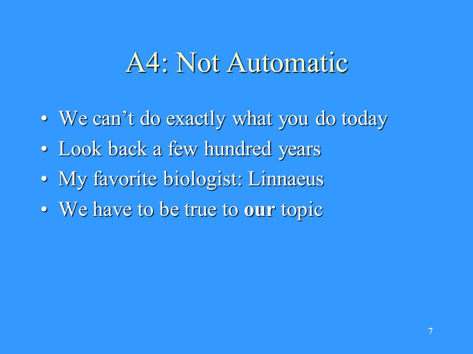 7 A4: Not Automatic We can't do exactly what you do todayWe can't do exactly what you do today Look back a few hundred yearsLook back a few hundred years My favorite biologist: LinnaeusMy favorite biologist: Linnaeus We have to be true to our topicWe have to be true to our topic
