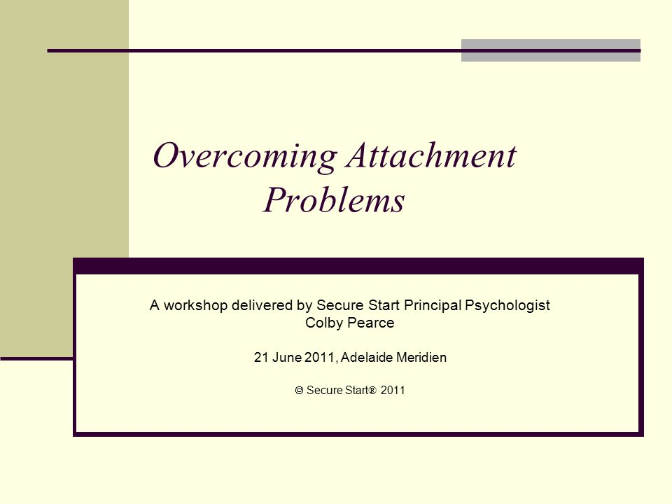 Overcoming Attachment Problems A workshop delivered by Secure Start Principal Psychologist Colby Pearce 21 June 2011, Adelaide Meridien  Secure Start ® 2011