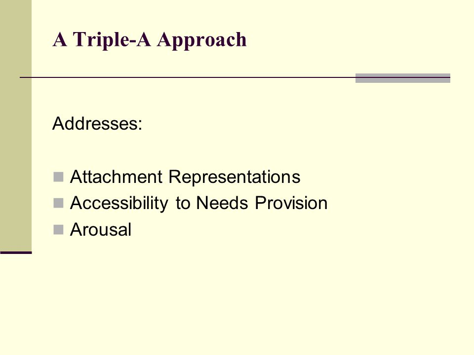 A Triple-A Approach Addresses: Attachment Representations Accessibility to Needs Provision Arousal
