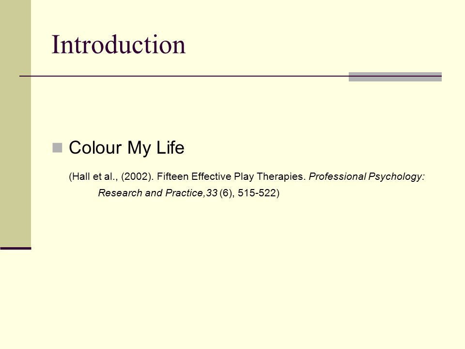 Introduction Colour My Life (Hall et al., (2002). Fifteen Effective Play Therapies.