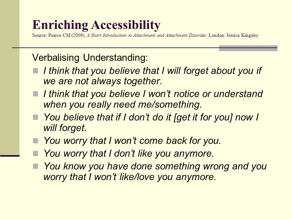Enriching Accessibility Source: Pearce CM (2009), A Short Introduction to Attachment and Attachment Disorder. London: Jessica Kingsley Verbalising Und