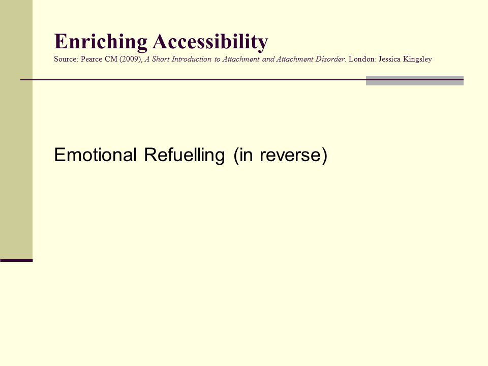 Enriching Accessibility Source: Pearce CM (2009), A Short Introduction to Attachment and Attachment Disorder. London: Jessica Kingsley Emotional Refue