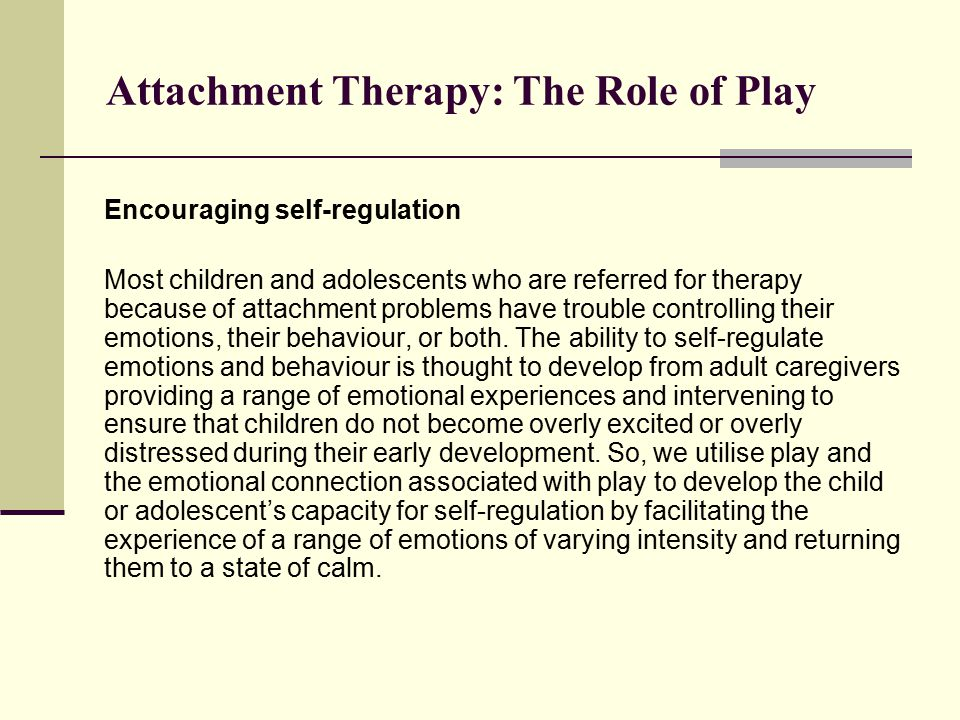 Attachment Therapy: The Role of Play Encouraging self-regulation Most children and adolescents who are referred for therapy because of attachment problems have trouble controlling their emotions, their behaviour, or both.
