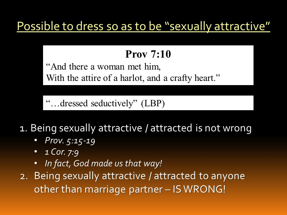 III.Possible Your Clothes Could Be Sexually Attractive A.Clarify Sexually Attractive B.Our Clothing Sends a Signal – At Times Sexual 1.Whether we realize it or not 2.Whether we intend it or not 3.As far as men are concerned: sexually attractive clothing has the same effect whether that is your intent or not.
