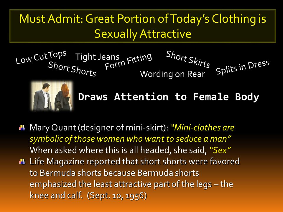 Must Admit: Great Portion of Today's Clothing is Sexually Attractive Low Cut Tops Short Shorts Tight Jeans Form Fitting Wording on Rear Short Skirts Splits in Dress Draws Attention to Female Body Culture Thinks It Is Good Isa.
