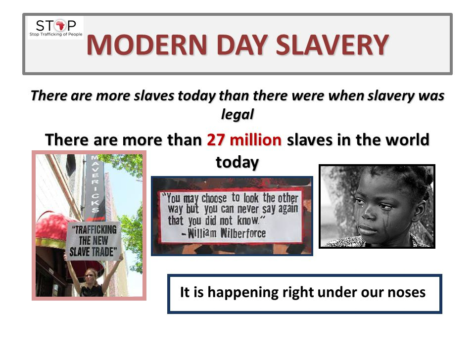 MODERN DAY SLAVERY There are more slaves today than there were when slavery was legal There are more than 27 million slaves in the world today