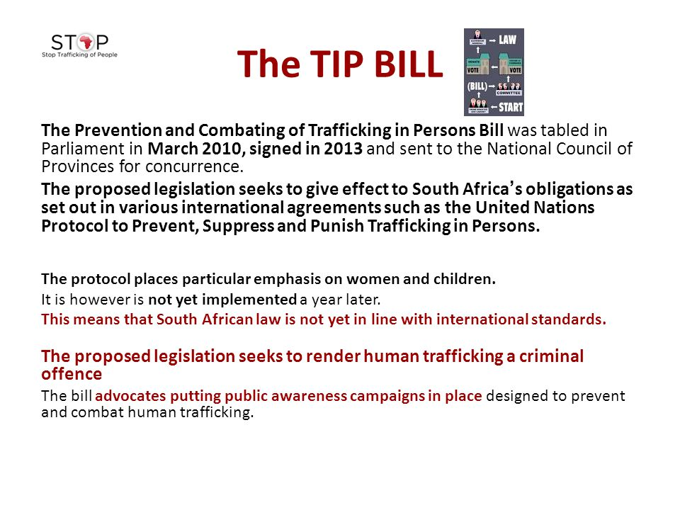 The TIP BILL The Prevention and Combating of Trafficking in Persons Bill was tabled in Parliament in March 2010, signed in 2013 and sent to the Nation