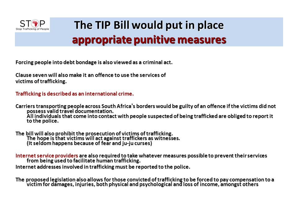 The TIP Bill would put in place appropriate punitive measures Forcing people into debt bondage is also viewed as a criminal act. Clause seven will als