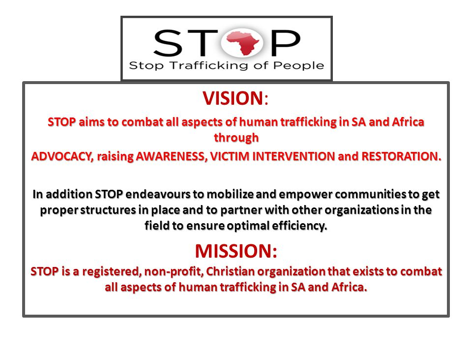 VISION: STOP aims to combat all aspects of human trafficking in SA and Africa through ADVOCACY, raising AWARENESS, VICTIM INTERVENTION and RESTORATION