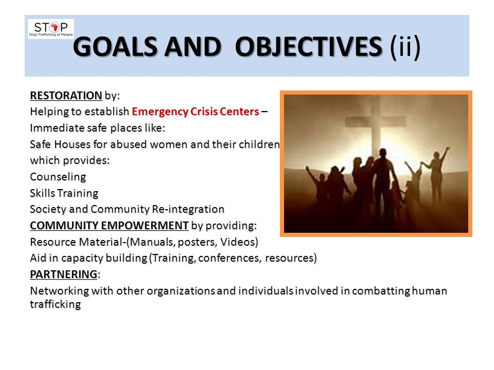 GOALS AND OBJECTIVES GOALS AND OBJECTIVES (ii) RESTORATION by: Helping to establish Emergency Crisis Centers – Immediate safe places like: Safe Houses