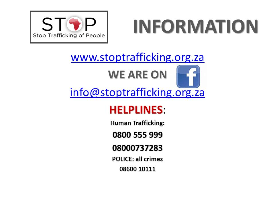 INFORMATION www.stoptrafficking.org.za WE ARE ON info@stoptrafficking.org.za HELPLINES HELPLINES: Human Trafficking: 0800 555 999 08000737283 POLICE: