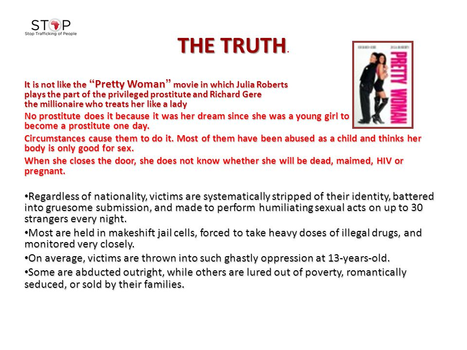 "THE TRUTH THE TRUTH. It is not like the ""Pretty Woman"" movie in which Julia Roberts plays the part of the privileged prostitute and Richard Gere the m"