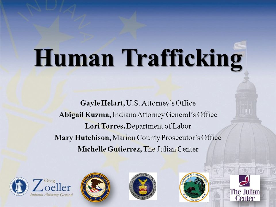 Human Trafficking Gayle Helart, U.S. Attorney's Office Abigail Kuzma, Indiana Attorney General's Office Lori Torres, Department of Labor Mary Hutchiso