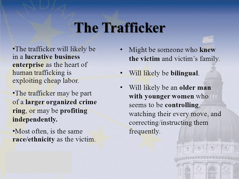 The Trafficker Might be someone who knew the victim and victim's family. Will likely be bilingual. Will likely be an older man with younger women who