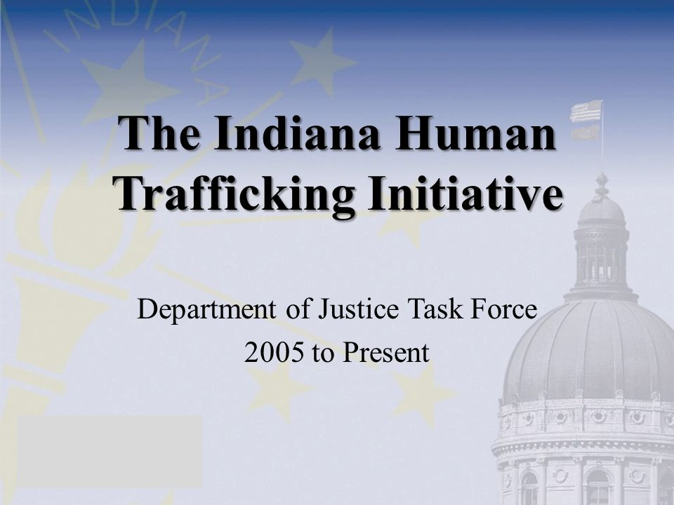 The Indiana Human Trafficking Initiative Department of Justice Task Force 2005 to Present