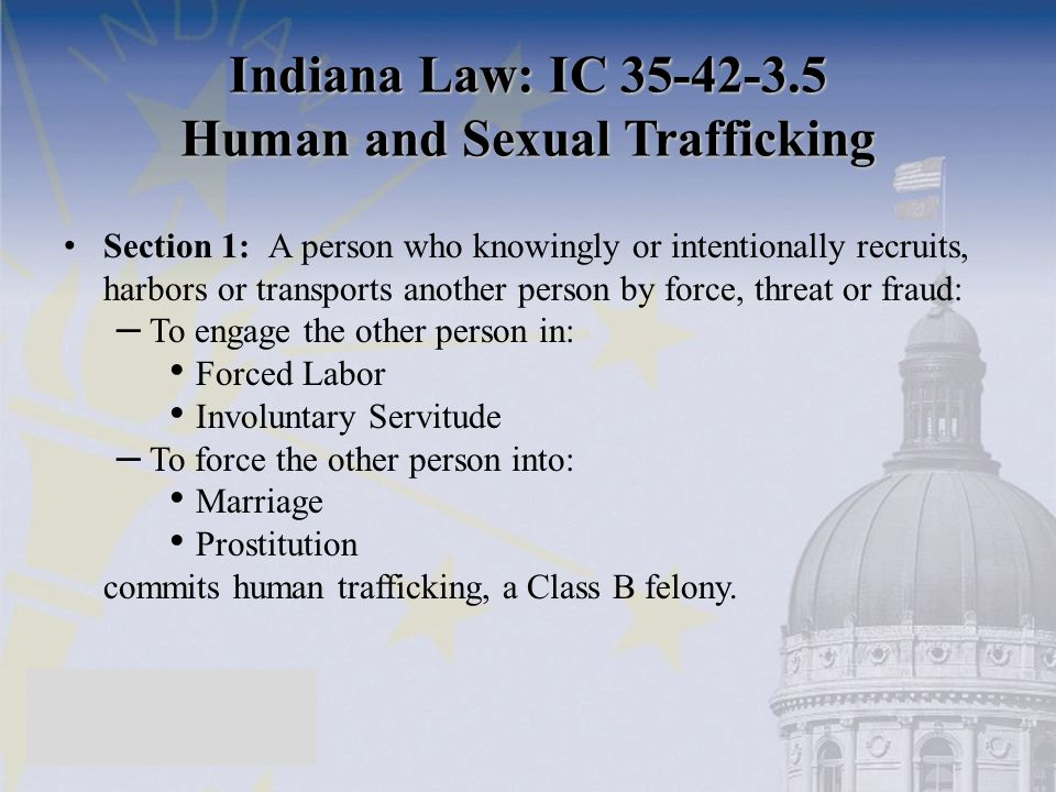 Indiana Law: IC 35-42-3.5 Human and Sexual Trafficking Section 1: A person who knowingly or intentionally recruits, harbors or transports another pers