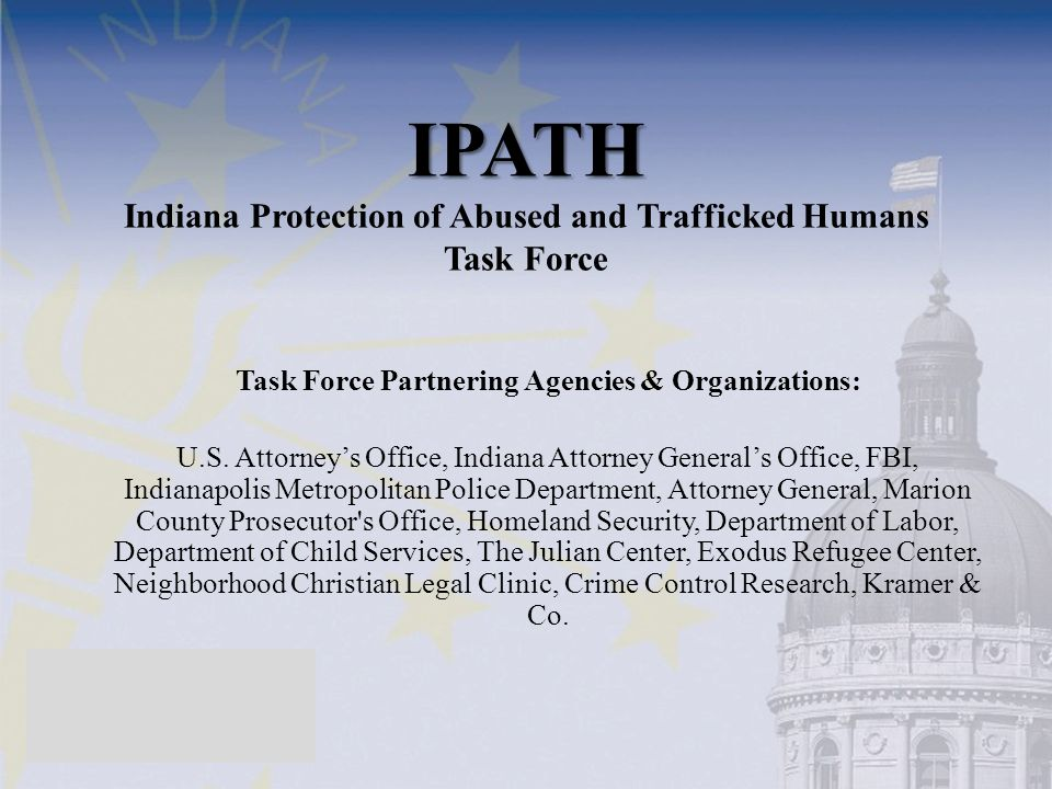IPATH IPATH Indiana Protection of Abused and Trafficked Humans Task Force Task Force Partnering Agencies & Organizations: U.S.