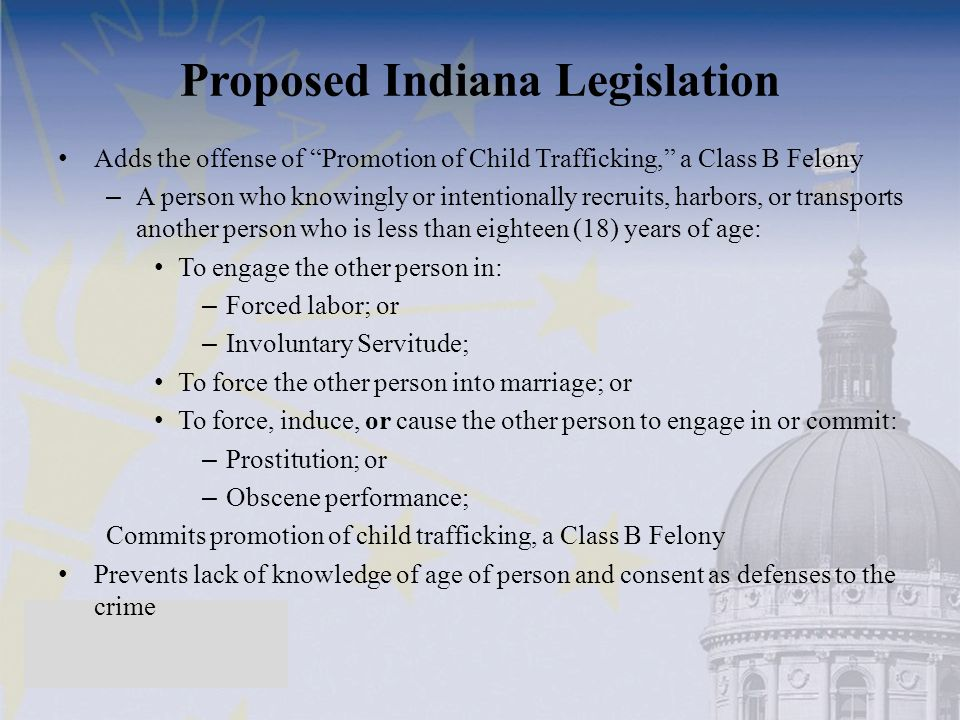 Proposed Indiana Legislation Adds the offense of Promotion of Child Trafficking, a Class B Felony – A person who knowingly or intentionally recruits, harbors, or transports another person who is less than eighteen (18) years of age: To engage the other person in: – Forced labor; or – Involuntary Servitude; To force the other person into marriage; or To force, induce, or cause the other person to engage in or commit: – Prostitution; or – Obscene performance; Commits promotion of child trafficking, a Class B Felony Prevents lack of knowledge of age of person and consent as defenses to the crime