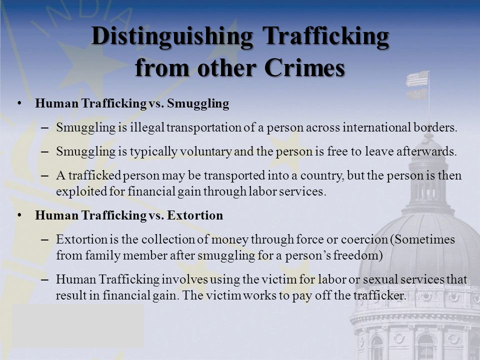 Distinguishing Trafficking from other Crimes Human Trafficking vs. Smuggling – Smuggling is illegal transportation of a person across international bo