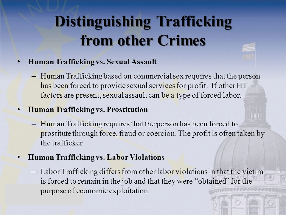 Distinguishing Trafficking from other Crimes Human Trafficking vs. Sexual Assault – Human Trafficking based on commercial sex requires that the person