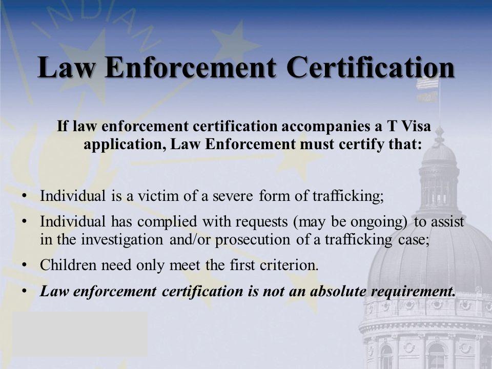 Law Enforcement Certification If law enforcement certification accompanies a T Visa application, Law Enforcement must certify that: Individual is a vi